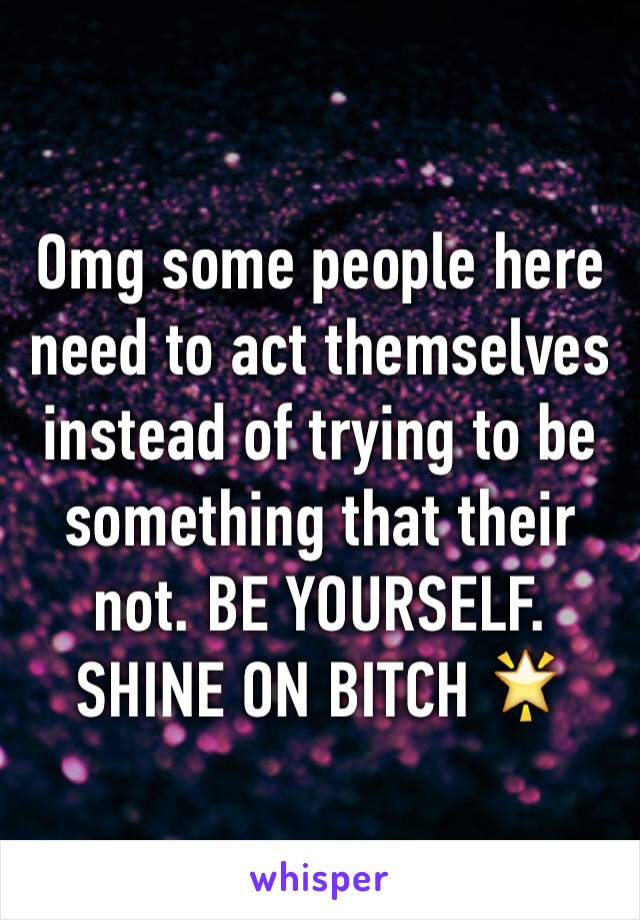 Omg some people here need to act themselves instead of trying to be something that their not. BE YOURSELF. SHINE ON BITCH 🌟