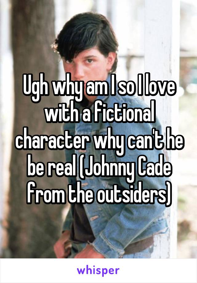 Ugh why am I so I love with a fictional character why can't he be real (Johnny Cade from the outsiders)