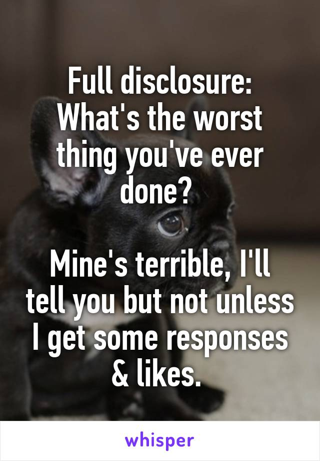 Full disclosure: What's the worst thing you've ever done?   Mine's terrible, I'll tell you but not unless I get some responses & likes.