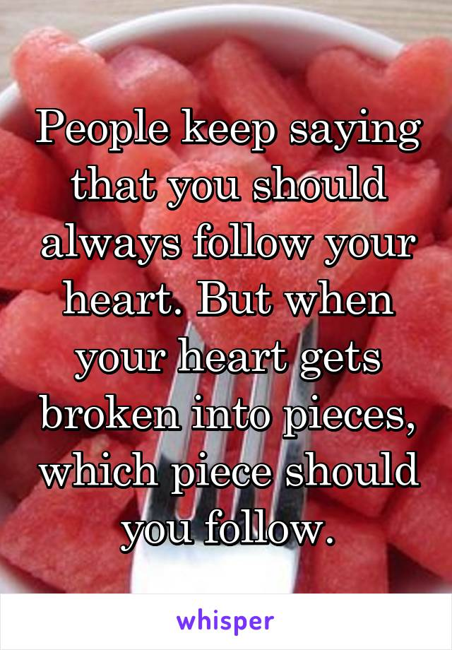 People keep saying that you should always follow your heart. But when your heart gets broken into pieces, which piece should you follow.