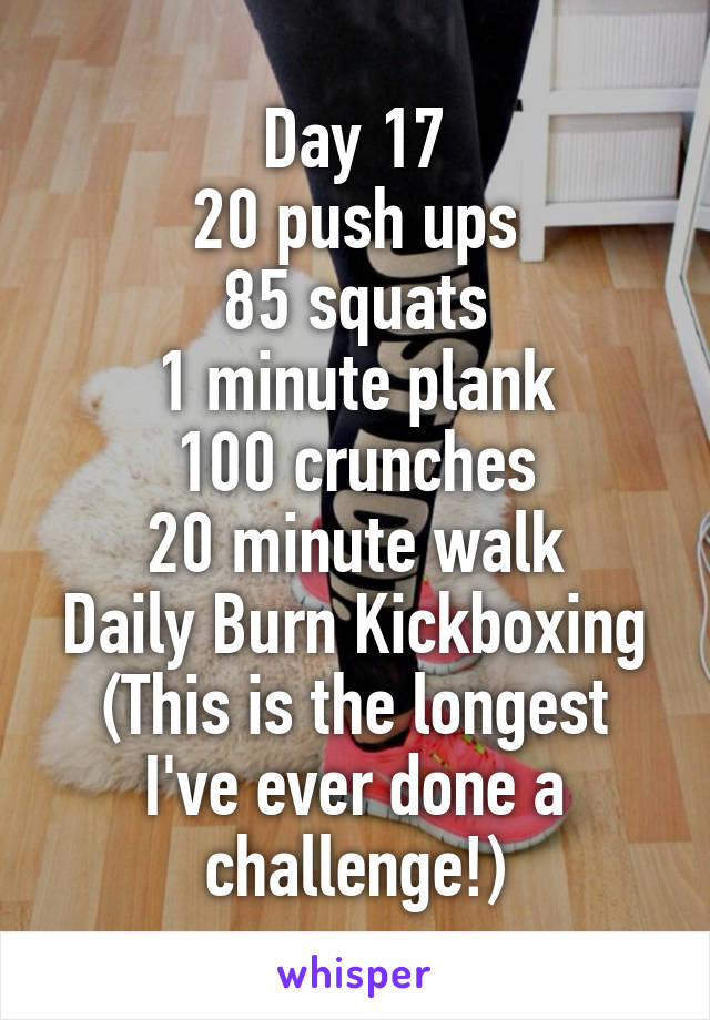 Day 17 20 push ups 85 squats 1 minute plank 100 crunches 20 minute walk Daily Burn Kickboxing (This is the longest I've ever done a challenge!)