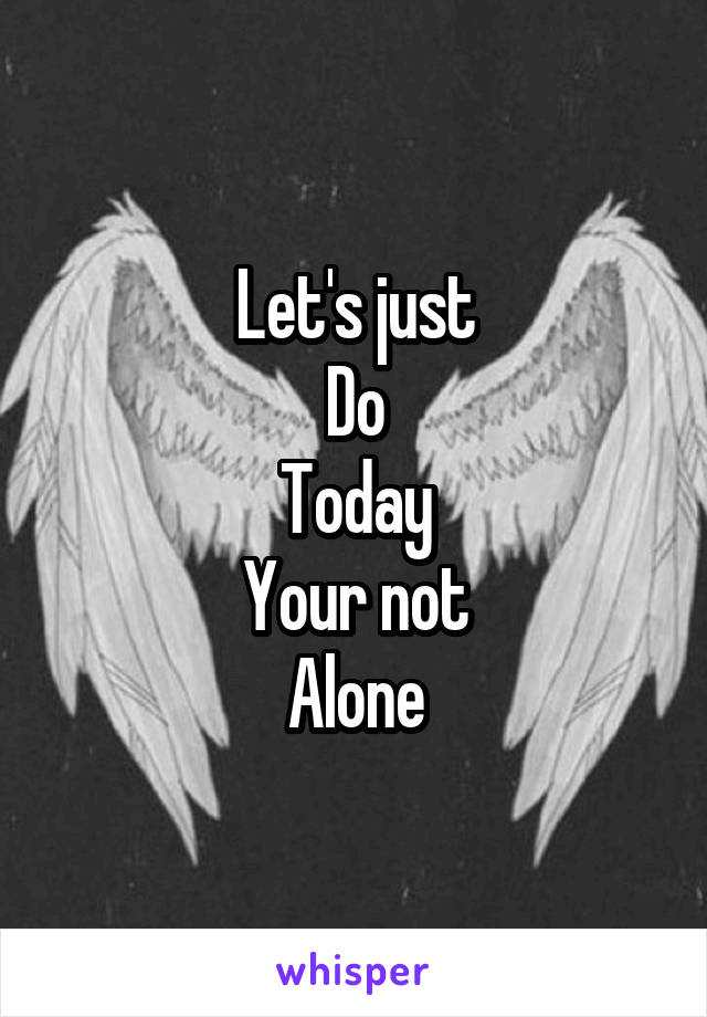Let's just Do Today Your not Alone