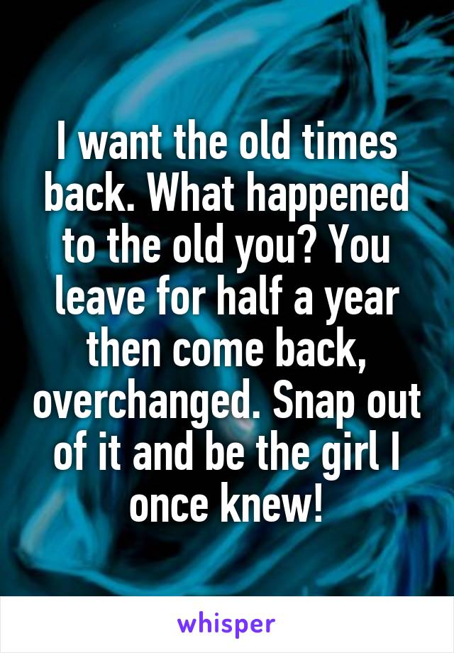 I want the old times back. What happened to the old you? You leave for half a year then come back, overchanged. Snap out of it and be the girl I once knew!