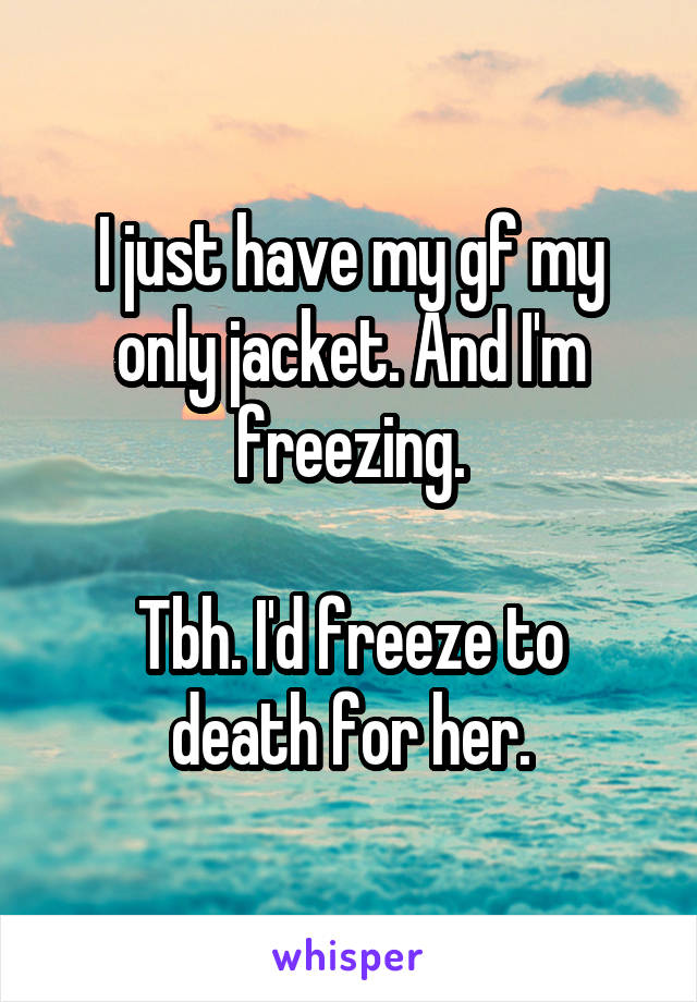 I just have my gf my only jacket. And I'm freezing.  Tbh. I'd freeze to death for her.