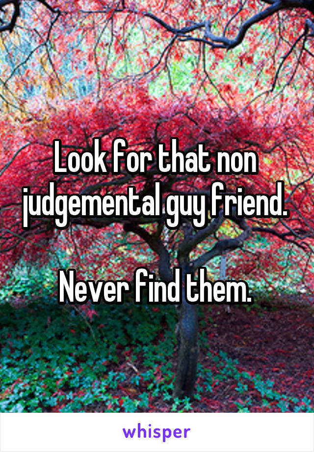 Look for that non  judgemental guy friend.   Never find them.