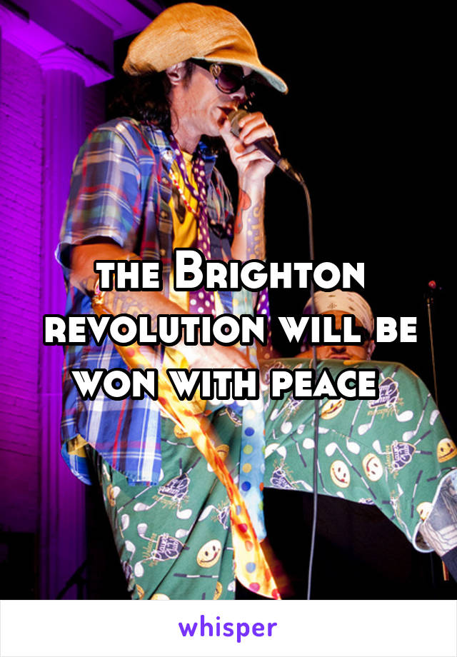 the Brighton revolution will be won with peace