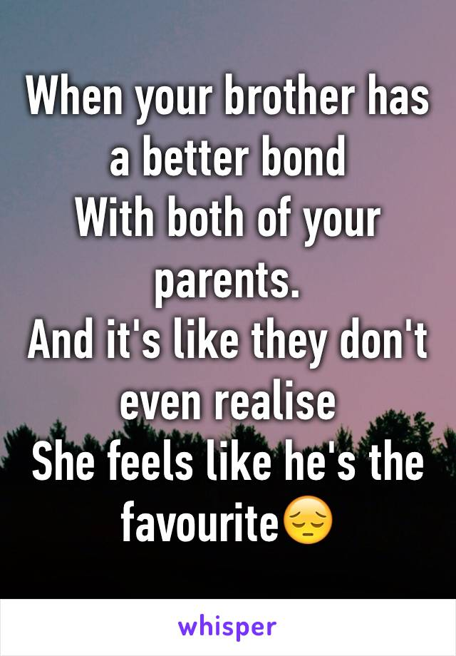 When your brother has a better bond With both of your parents. And it's like they don't even realise She feels like he's the favourite😔