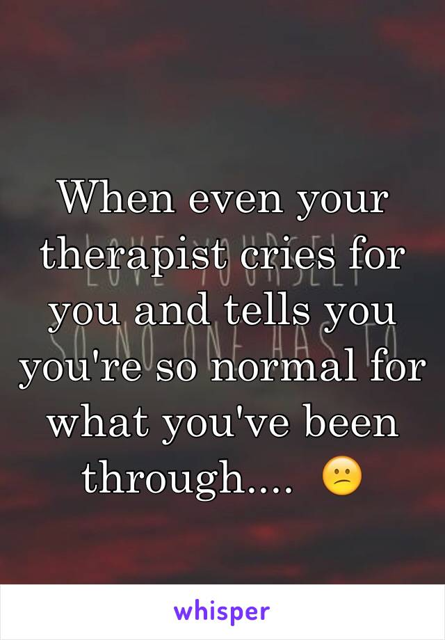 When even your therapist cries for you and tells you you're so normal for what you've been through....  😕