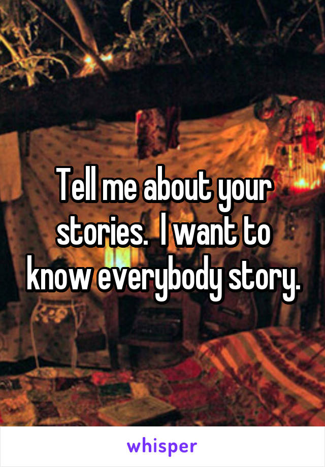 Tell me about your stories.  I want to know everybody story.