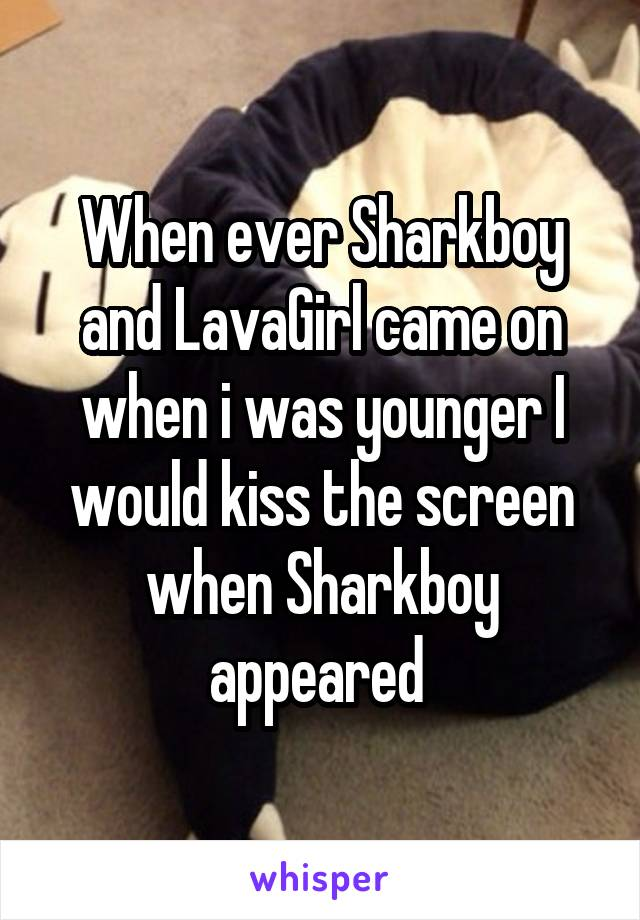 When ever Sharkboy and LavaGirl came on when i was younger I would kiss the screen when Sharkboy appeared
