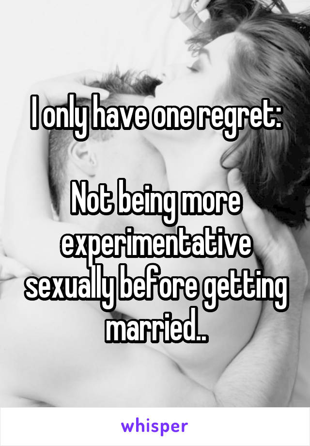 I only have one regret:  Not being more experimentative sexually before getting married..