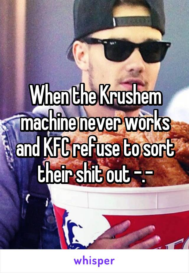 When the Krushem machine never works and KFC refuse to sort their shit out -.-
