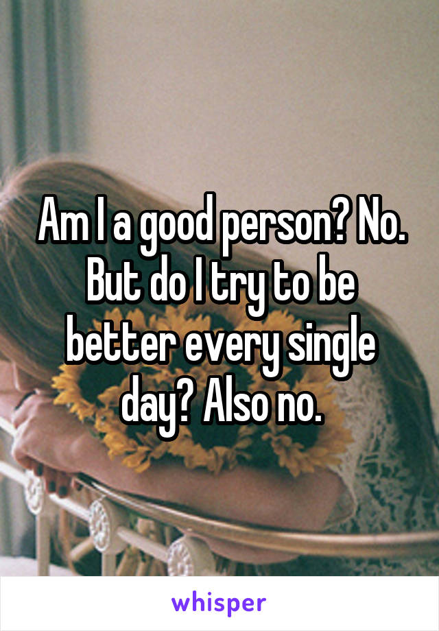 Am I a good person? No. But do I try to be better every single day? Also no.
