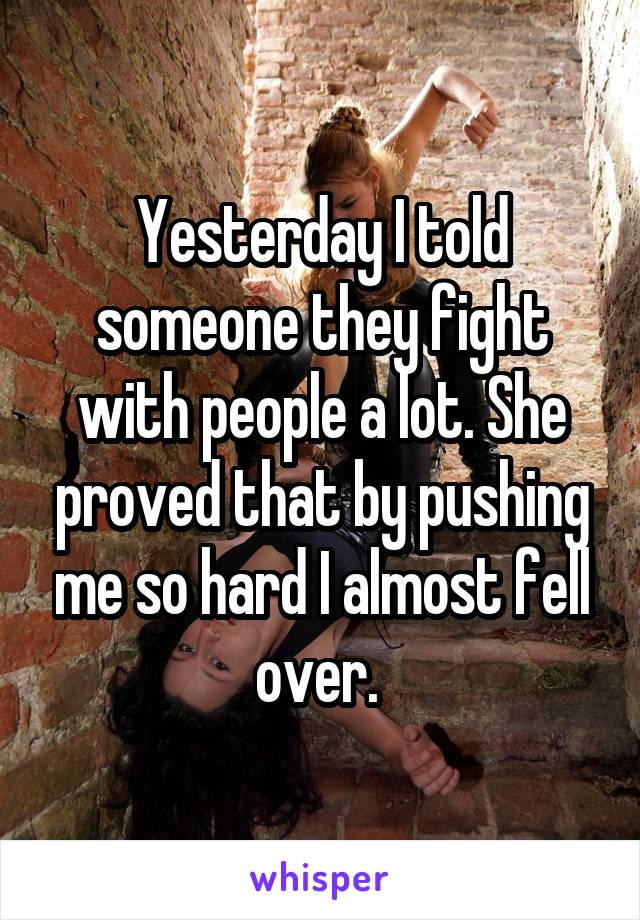 Yesterday I told someone they fight with people a lot. She proved that by pushing me so hard I almost fell over.