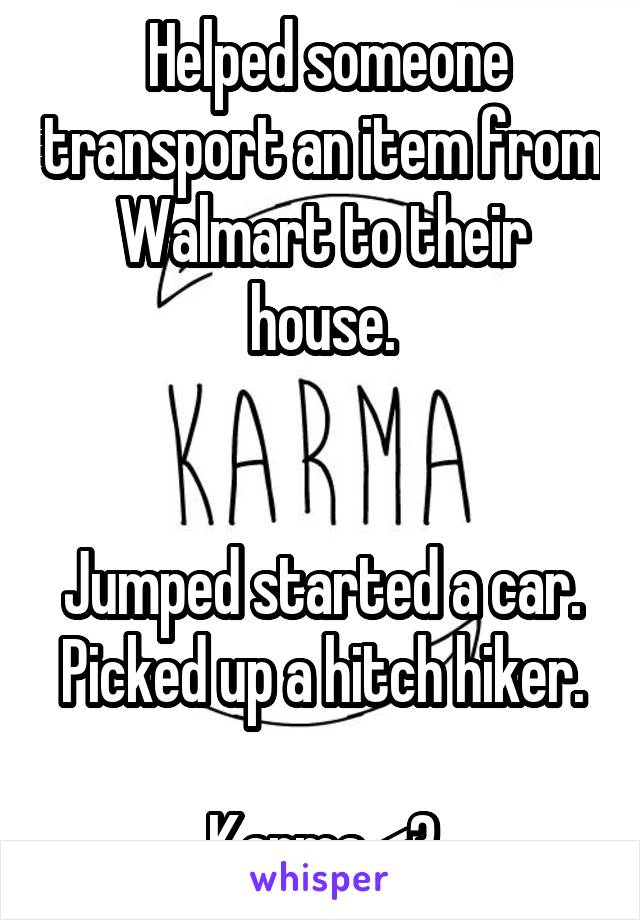 Helped someone transport an item from Walmart to their house.   Jumped started a car. Picked up a hitch hiker.  Karma <3