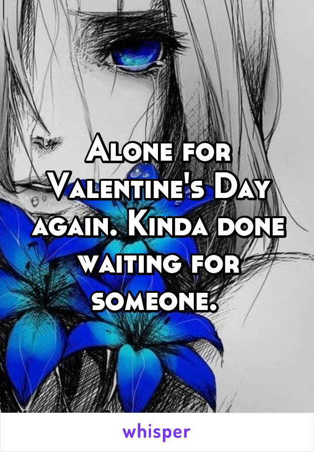 Alone for Valentine's Day again. Kinda done waiting for someone.