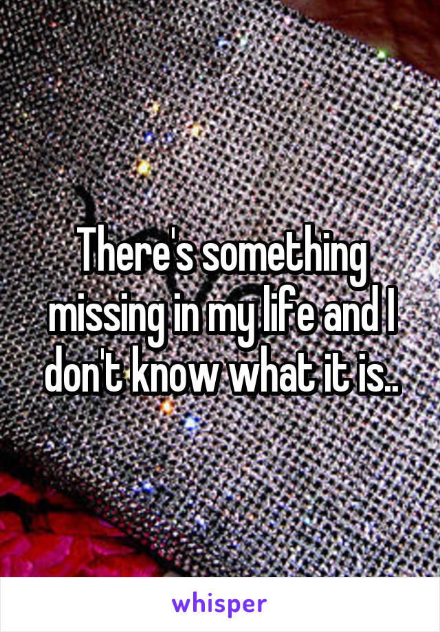 There's something missing in my life and I don't know what it is..