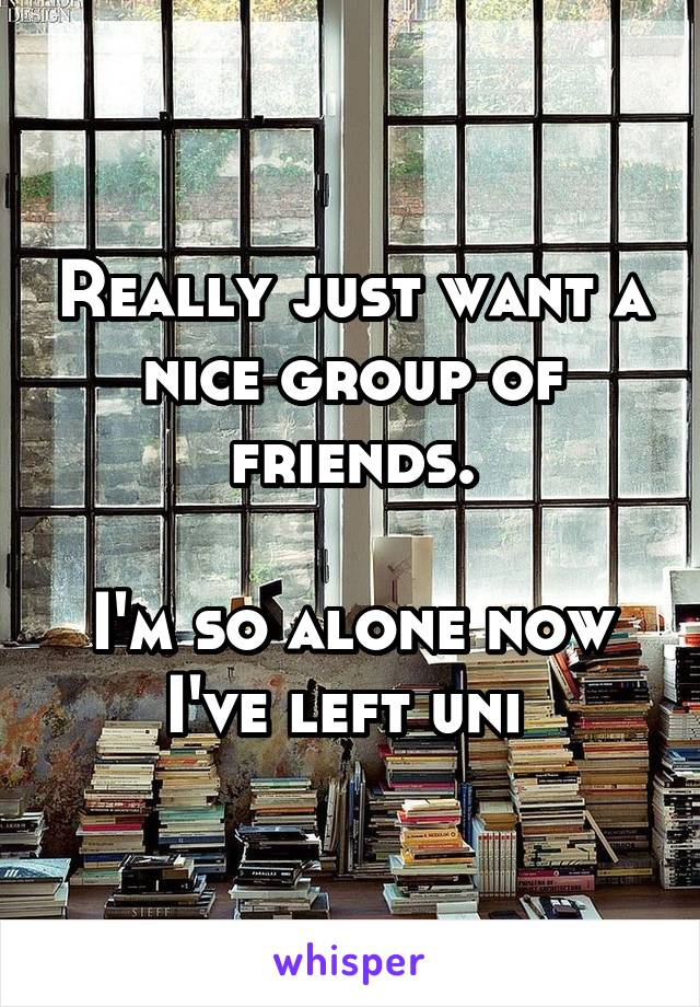Really just want a nice group of friends.  I'm so alone now I've left uni