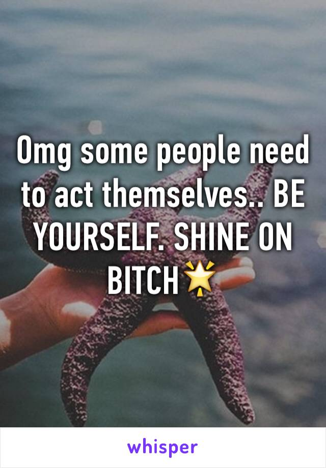 Omg some people need to act themselves.. BE YOURSELF. SHINE ON BITCH🌟