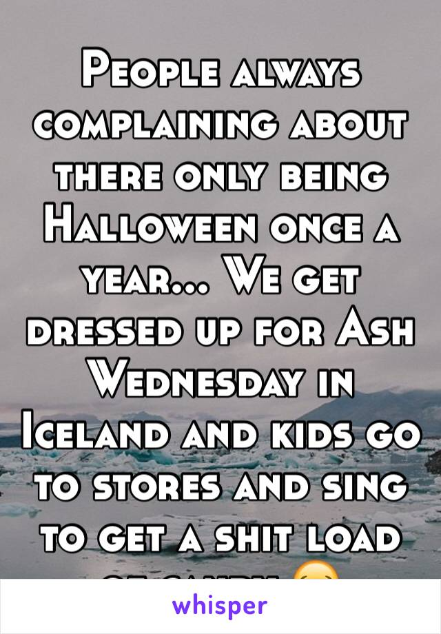 People always complaining about there only being Halloween once a year... We get dressed up for Ash Wednesday in Iceland and kids go to stores and sing to get a shit load of candy 😂