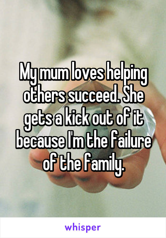 My mum loves helping others succeed. She gets a kick out of it because I'm the failure of the family.