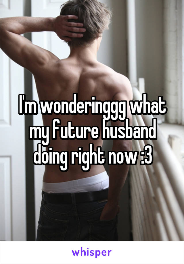 I'm wonderinggg what my future husband doing right now :3