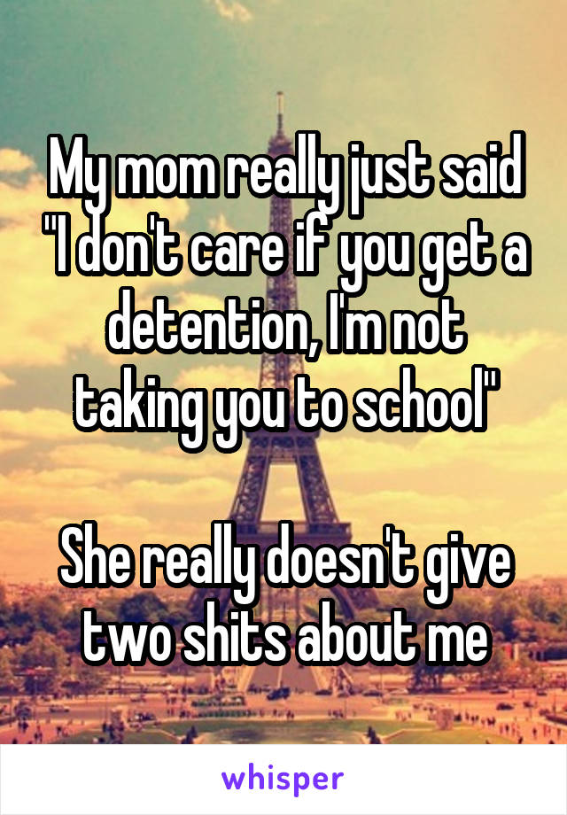 "My mom really just said ""I don't care if you get a detention, I'm not taking you to school""  She really doesn't give two shits about me"