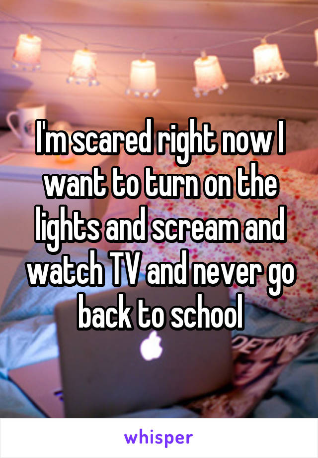 I'm scared right now I want to turn on the lights and scream and watch TV and never go back to school