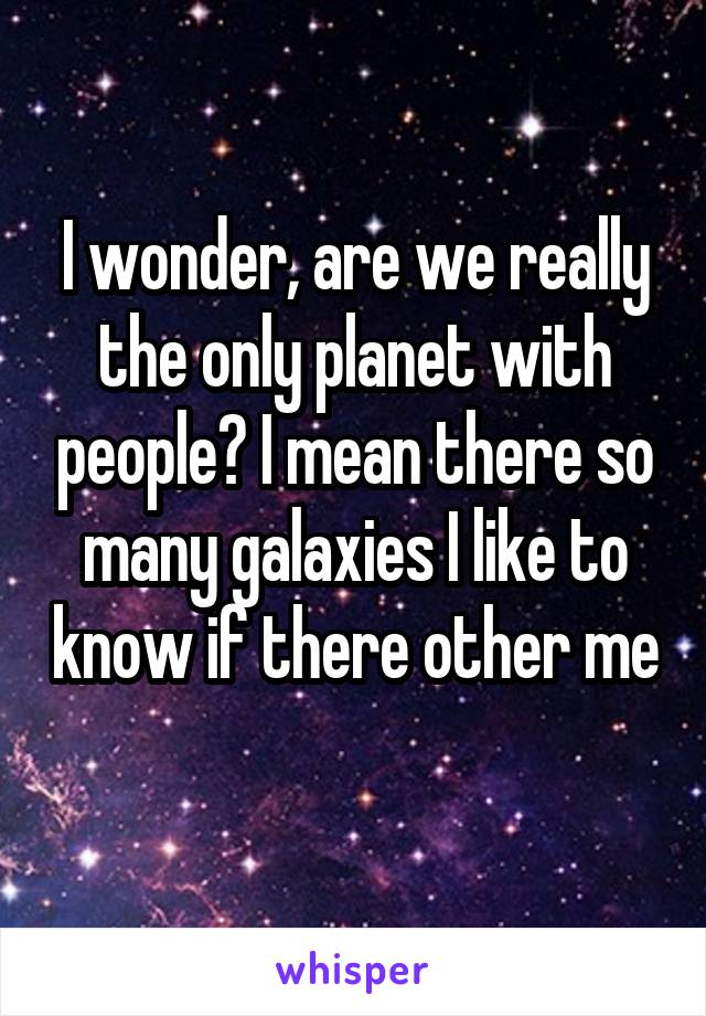 I wonder, are we really the only planet with people? I mean there so many galaxies I like to know if there other me