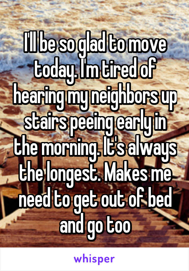 I'll be so glad to move today. I'm tired of hearing my neighbors up stairs peeing early in the morning. It's always the longest. Makes me need to get out of bed and go too