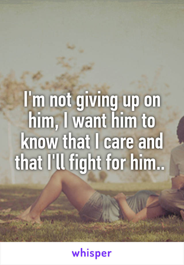 I'm not giving up on him, I want him to know that I care and that I'll fight for him..