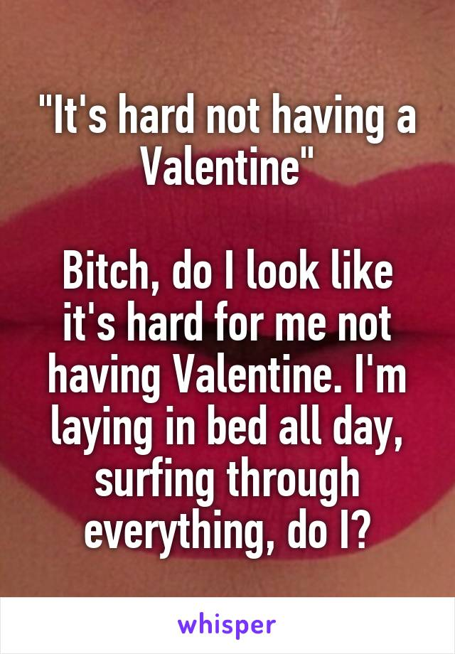 """""""It's hard not having a Valentine""""  Bitch, do I look like it's hard for me not having Valentine. I'm laying in bed all day, surfing through everything, do I?"""