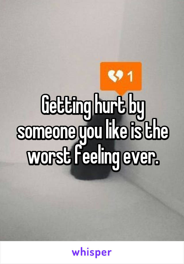 Getting hurt by someone you like is the worst feeling ever.