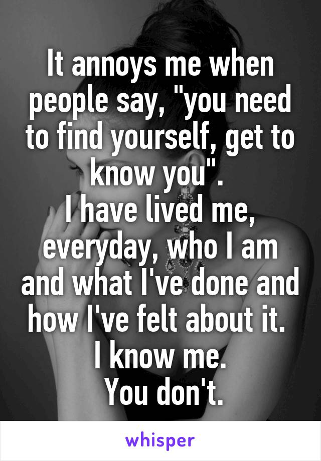 "It annoys me when people say, ""you need to find yourself, get to know you"".  I have lived me, everyday, who I am and what I've done and how I've felt about it.  I know me.  You don't."