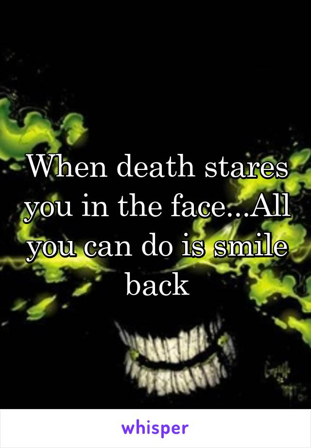 When death stares you in the face...All you can do is smile back