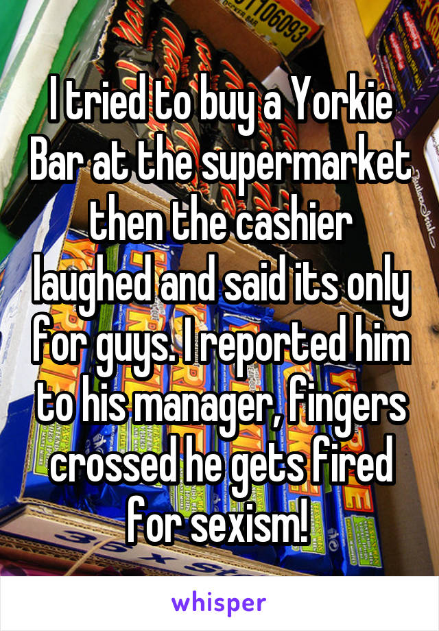 I tried to buy a Yorkie Bar at the supermarket then the cashier laughed and said its only for guys. I reported him to his manager, fingers crossed he gets fired for sexism!