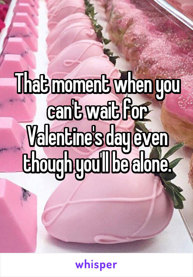 That moment when you can't wait for Valentine's day even though you'll be alone.