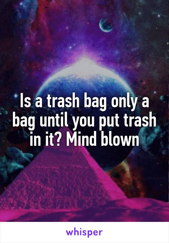 Is a trash bag only a bag until you put trash in it? Mind blown
