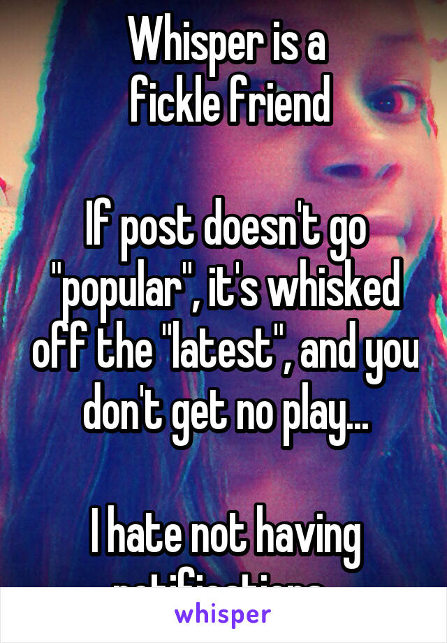 "Whisper is a  fickle friend  If post doesn't go ""popular"", it's whisked off the ""latest"", and you don't get no play...  I hate not having notifications."