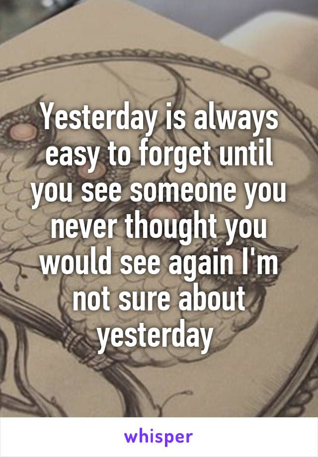 Yesterday is always easy to forget until you see someone you never thought you would see again I'm not sure about yesterday