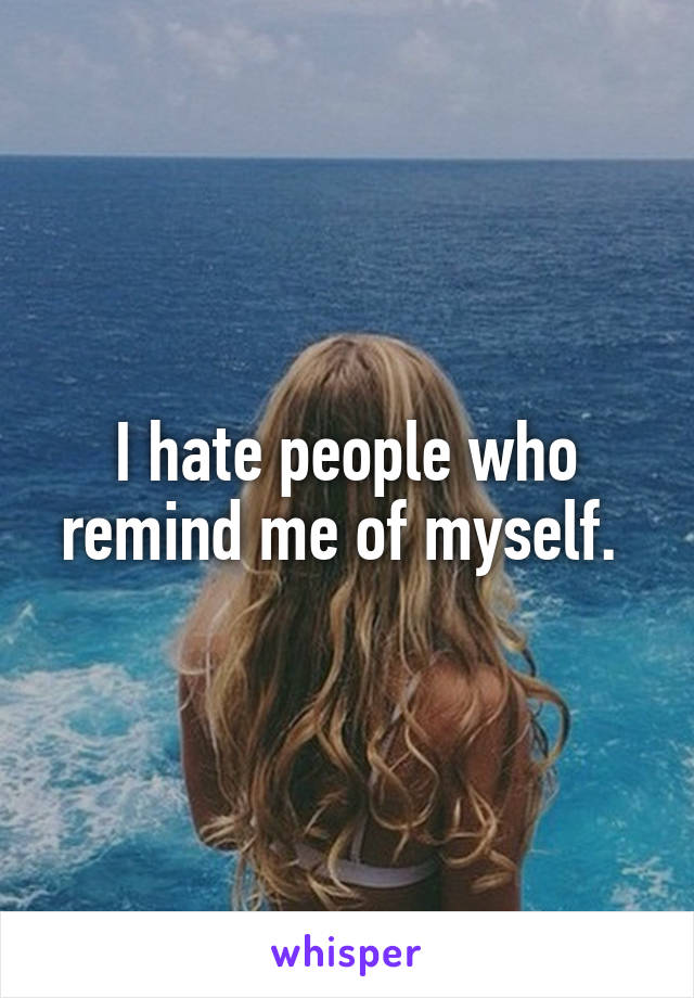 I hate people who remind me of myself.