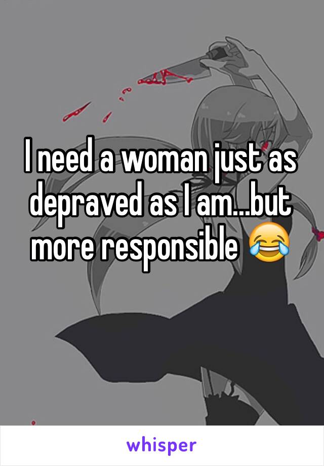 I need a woman just as depraved as I am...but more responsible 😂