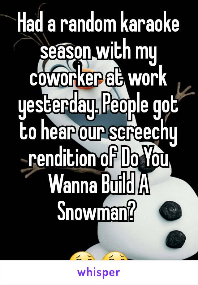 Had a random karaoke season with my coworker at work yesterday. People got to hear our screechy rendition of Do You Wanna Build A Snowman?   😂😂