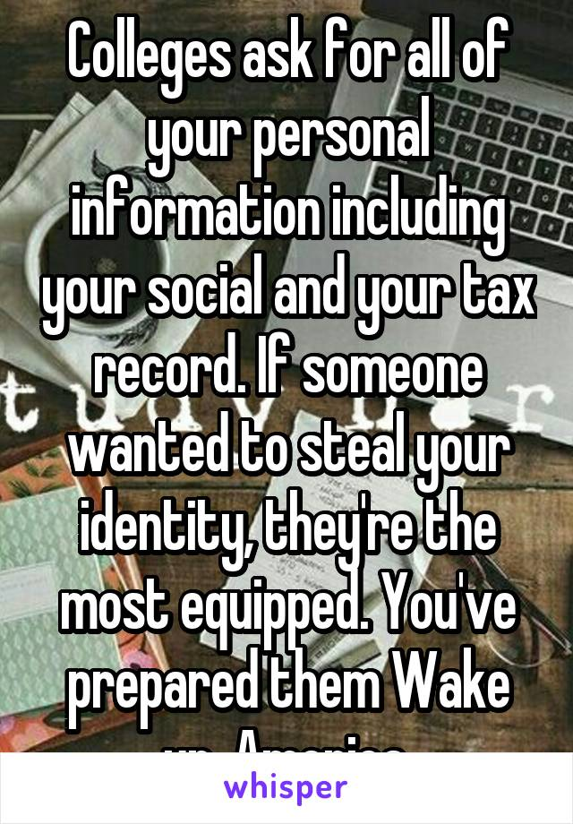 Colleges ask for all of your personal information including your social and your tax record. If someone wanted to steal your identity, they're the most equipped. You've prepared them Wake up, America.