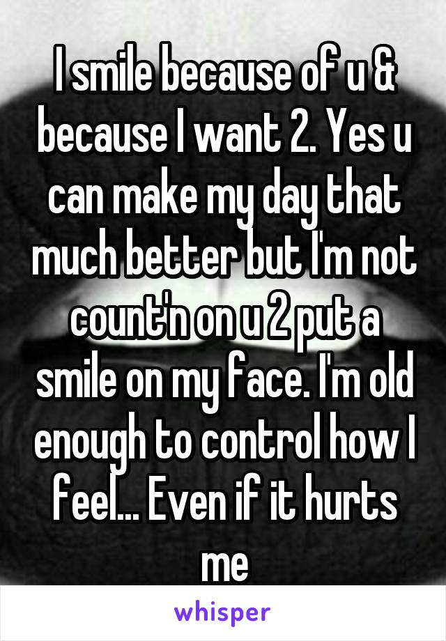 I smile because of u & because I want 2. Yes u can make my day that much better but I'm not count'n on u 2 put a smile on my face. I'm old enough to control how I feel... Even if it hurts me