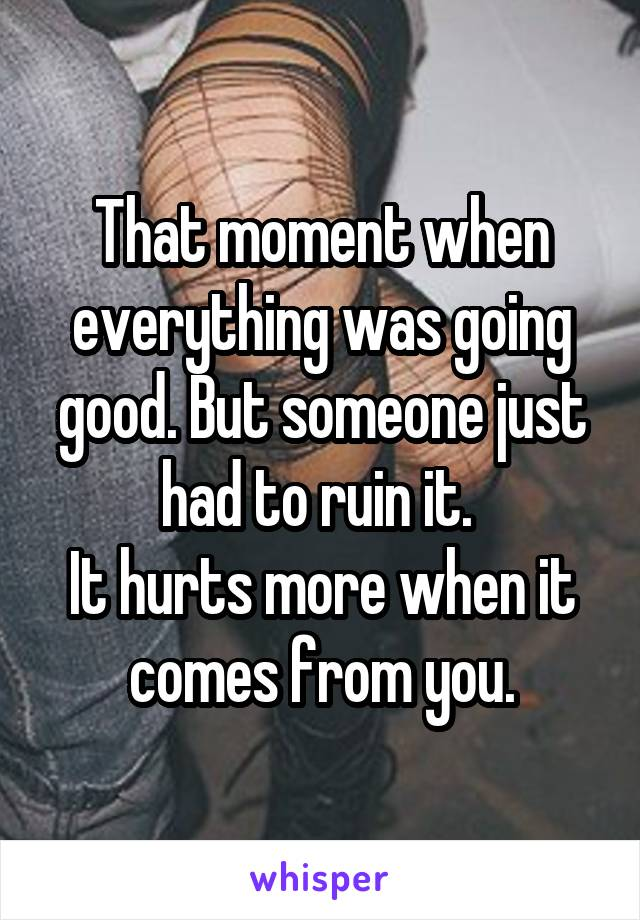 That moment when everything was going good. But someone just had to ruin it.  It hurts more when it comes from you.
