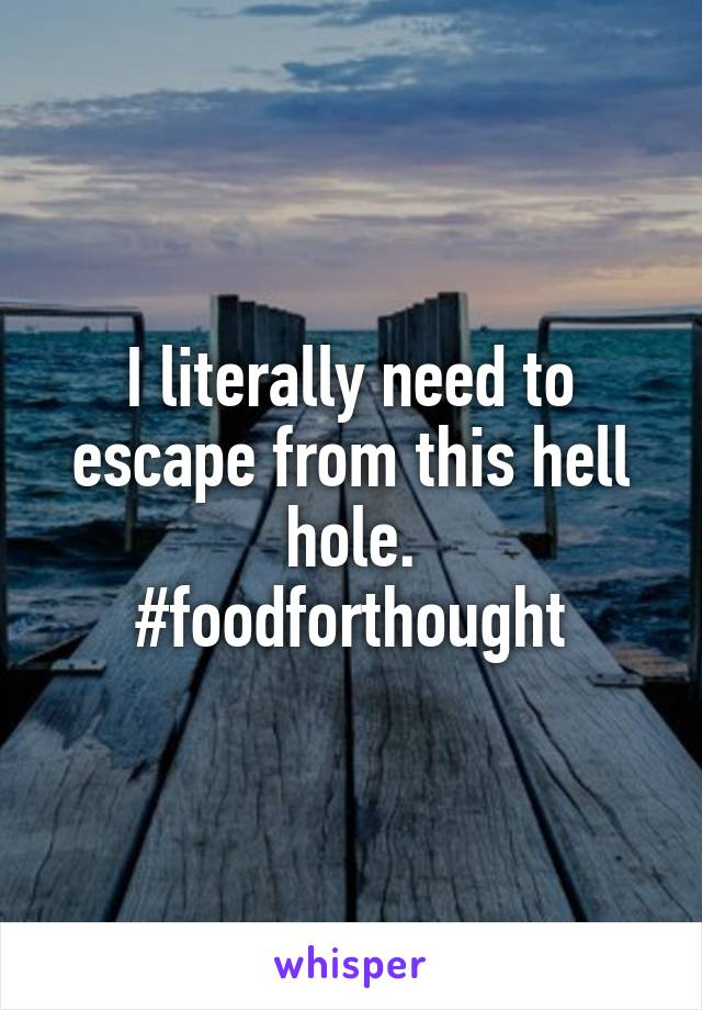 I literally need to escape from this hell hole. #foodforthought