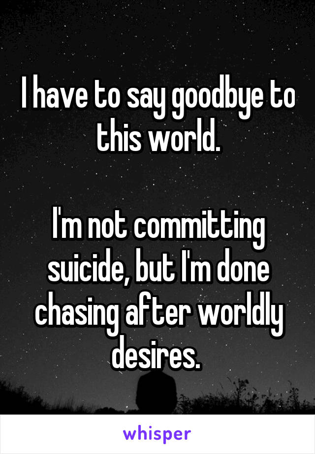 I have to say goodbye to this world.  I'm not committing suicide, but I'm done chasing after worldly desires.