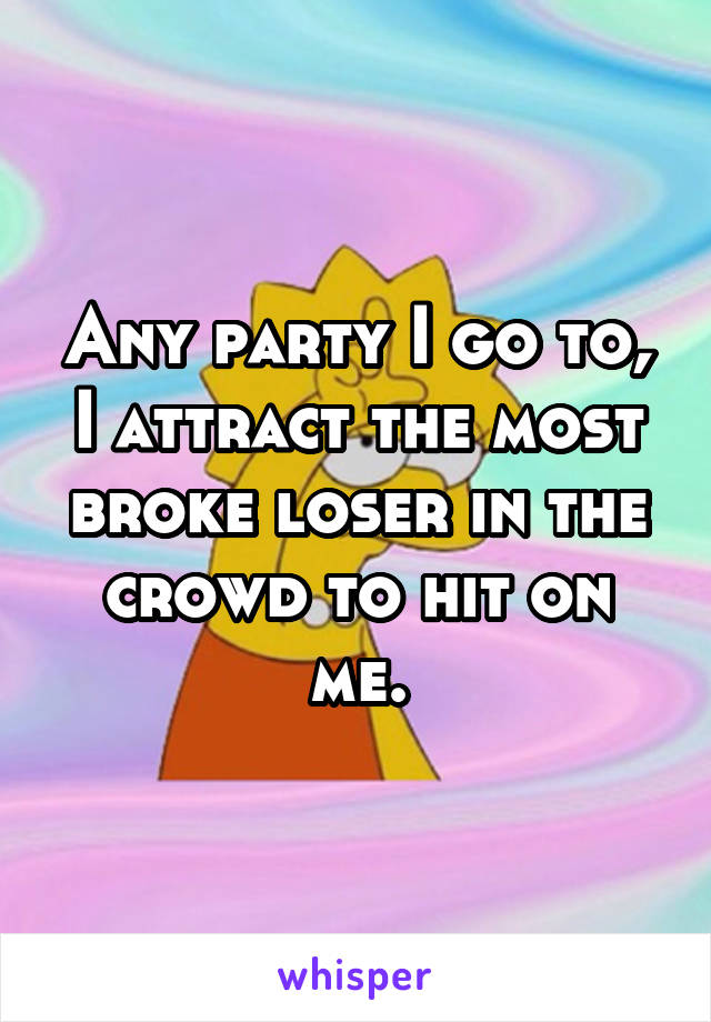 Any party I go to, I attract the most broke loser in the crowd to hit on me.