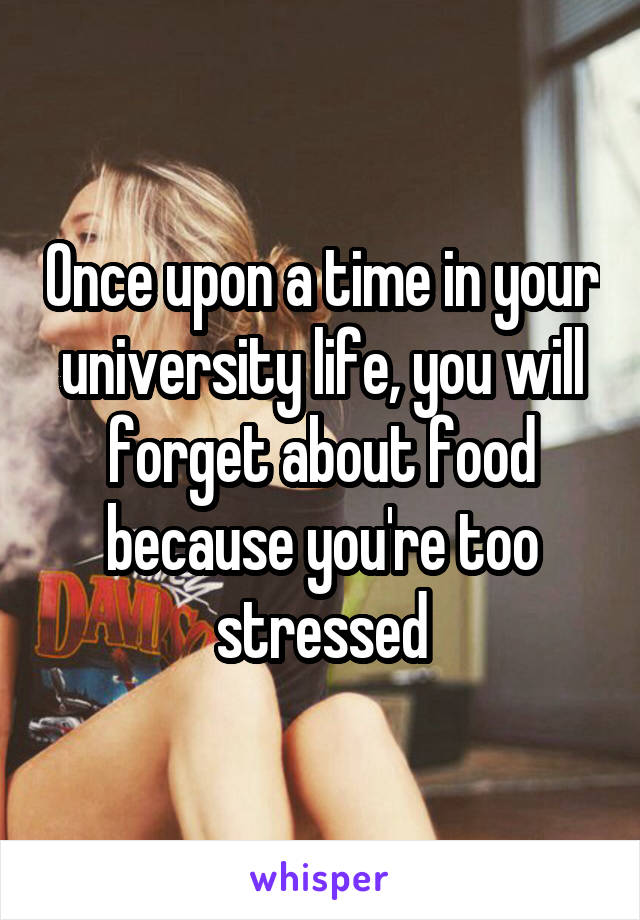 Once upon a time in your university life, you will forget about food because you're too stressed